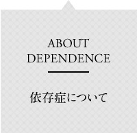 ABOUT DEPENDENCE 依存症について